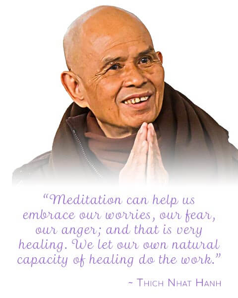"""""""Meditation can help us embrace our worries, our fear, our anger; and that is very healing. We let our own natural capacity of healing do the work."""""""