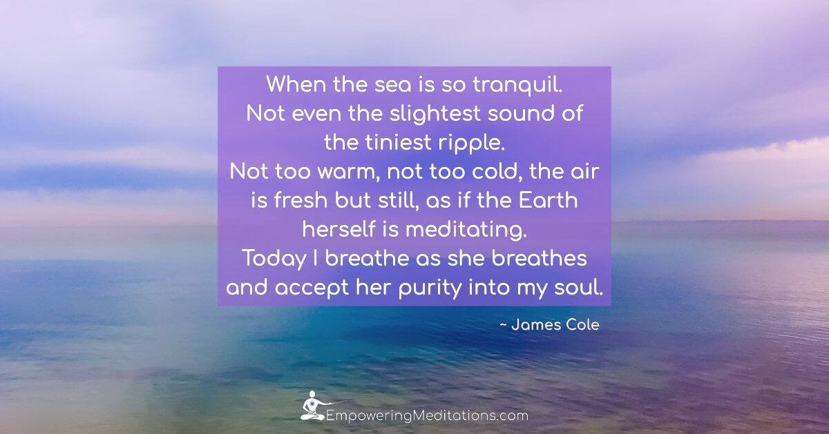 When the sea is so tranquil. Not even the slightest sound of the tiniest ripple. Not too warm, not too cold, the air is fresh but still, as if the Earth herself is meditating. Today I breathe as she breathes and accept her purity into my soul.
